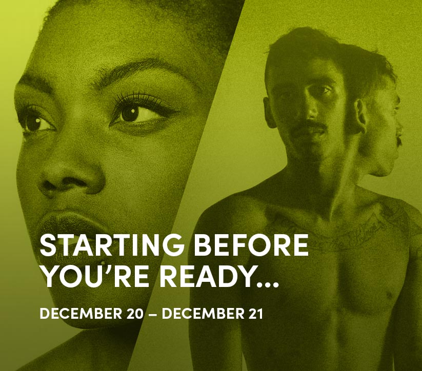 STARTING BEFORE YOU'RE READY: Dec 20 - 21